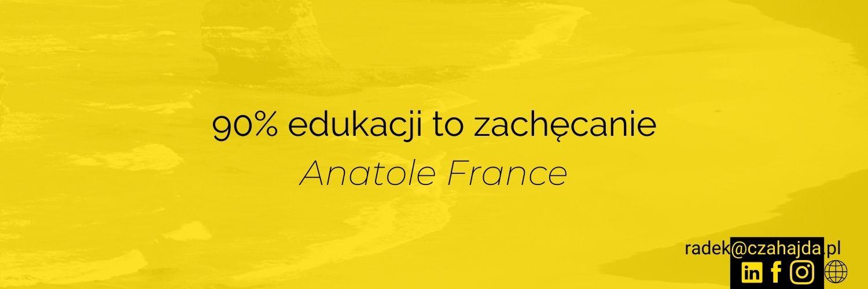 90% edukacji to zachęcanie. cytat Anatole France