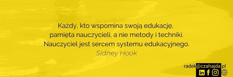 Każdy, kto wspomina swoją edukację, pamięta nauczycieli, a nie metody i techniki. Nauczyciel jest sercem systemu edukacyjnego. Cytat Sidney Hook